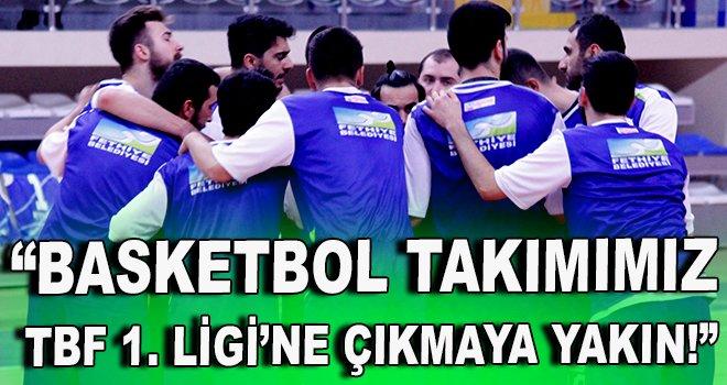 """""""Basketbol Takımımız TBF 1. Ligi'ne çıkmaya yakın!"""""""