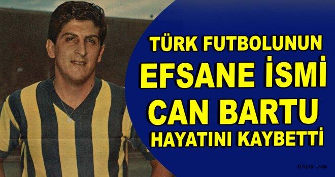 Türk futbolunun efsane ismi Can Bartu hayatını kaybetti