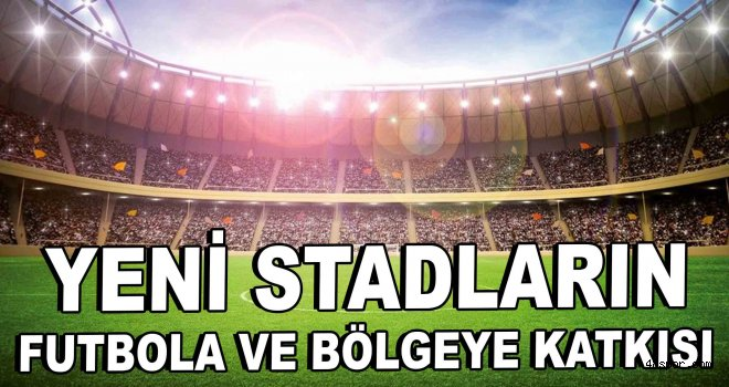 Yeni stadların futbola ve bölgeye katkısı